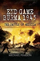 End Game Burma 1945: Slim's Masterstroke at Meikila by Michael Pearson