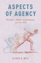 Aspects of Agency: Decisions, Abilities, Explanations, and Free Will by Alfred R. Mele
