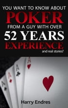 You Want to Know About Poker From a Guy With Over 52 Years Experience and Real Stories? by Harry Endres