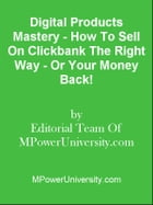 Digital Products Mastery - How To Sell On Clickbank The Right Way - Or Your Money Back! by Editorial Team Of MPowerUniversity.com