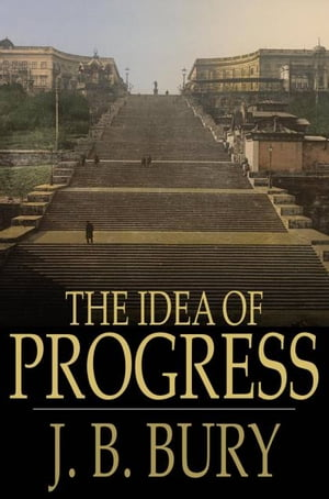 The Idea of Progress An Inquiry Into Its Origin and Growth