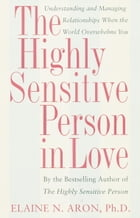 The Highly Sensitive Person in Love: Understanding and Managing Relationships When the World Overwhelms You by Elaine N. Aron, Ph.D.
