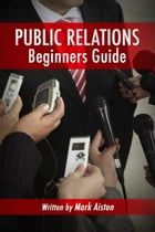 Public Relations: Beginners Guide by Mark Aiston