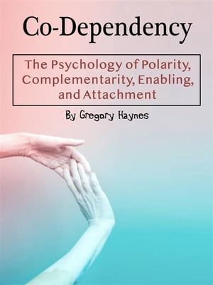 Co-Dependency: The Psychology of Polarity, Complementarity, Enabling, and Attachment