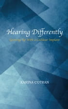 Hearing Differently: Growing Up With a Cochlear Implant by Karina Cotran