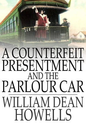 A Counterfeit Presentment and The Parlour Car by William Dean Howells