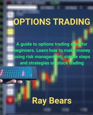OPTIONS TRADING: A guide to options trading even for beginners, Learn how to make money using risk management, simple steps and strategies on stock trading by Ray Bears