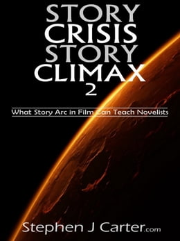 Book Story Crisis, Story Climax 2: What Story Arc in Film Can Teach Novelists by Stephen J. Carter