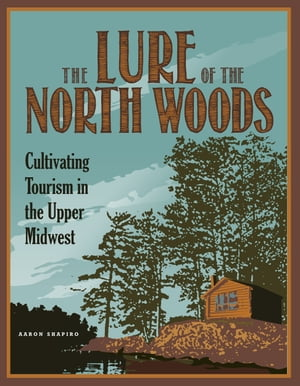 The Lure of the North Woods Cultivating Tourism in the Upper Midwest