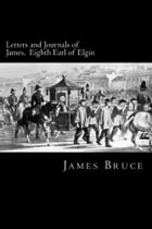 Letters and Journals of James, Eighth Earl of Elgin: Governor of Jamaica, Governor-General of Canada, Envoy to China, Viceroy of India by James Bruce