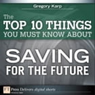 The Top 10 Things You Must Know About Saving for the Future by Gregory Karp