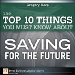 Book The Top 10 Things You Must Know About Saving for the Future by Gregory Karp