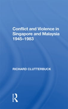 Conflict And Violence In Singapore And Malaysia, 1945-1983
