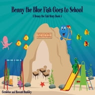 Benny the Blue Fish Goes to School A Benny the Fish Story, Book 5