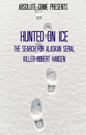 Hunted on Ice The Search for Alaskan Serial Killer Robert Hansen