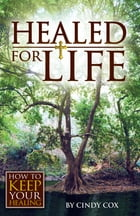 Healed for Life: How to Keep Your Healing by Cindy Cox