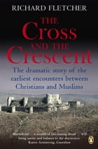 The Cross and the Crescent: The Dramatic Story of the Earliest Encounters Between Christians and Muslims by Richard Fletcher
