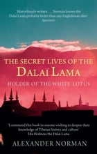 The Secret Lives of the Dalai Lama: Holder of the White Lotus by Alexander Norman