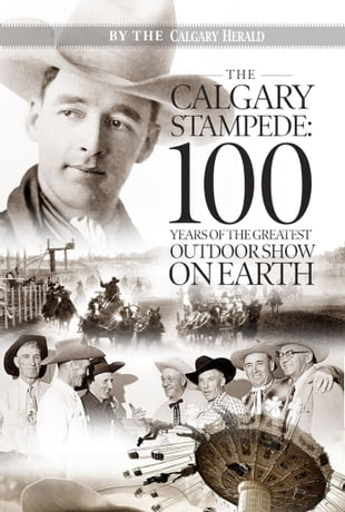 The Calgary Stampede: 100 Years of the Greatest Outdoor Show on Earth