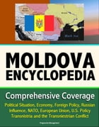 Moldova Encyclopedia: Comprehensive Coverage - Political Situation, Economy, Foreign Policy, Russian Influence, NATO, European Union, U.S. Policy, Tra