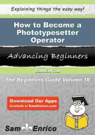 How to Become a Phototypesetter Operator: How to Become a Phototypesetter Operator by Art Lipscomb