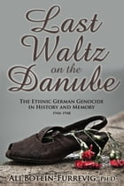 Last Waltz on the Danube: The Ethnic German Genocide in History and Memory 1944-1948 by Ali Botein-Furrevig, Ph.D.