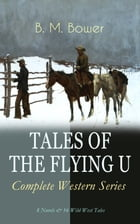 TALES OF THE FLYING U - Complete Western Series: 8 Novels & 16 Wild West Tales: The Flying U Ranch, The Heritage of the Sioux, Rodeo, Dark Horse, Miss by B. M. Bower