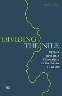 Dividing the Nile: Egypt's Economic Nationalists in the Sudan 1918-56