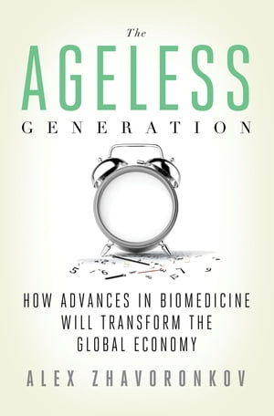 The Ageless Generation How Advances in Biomedicine Will Transform the Global Economy