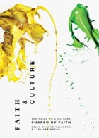 Faith and Culture: A Guide to a Culture Shaped by Faith by Kelly Monroe Kullberg