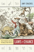 Laws of Chance: Brazil's Clandestine Lottery and the Making of Urban Public Life by Amy Chazkel