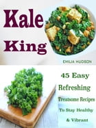 Kale King: 45 Easy Refreshing Treatsome Recipes To Stay Healthy & Vibrant by Emilia Hudson