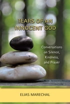 Tears of an Innocent God: Conversations on Silence, Kindness, and Prayer by Elias Marechal