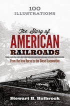 The Story of American Railroads: From the Iron Horse to the Diesel Locomotive by Stewart H. Holbrook