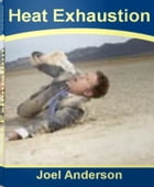 Heat Exhaustion: The Complete Guide To Heat Stroke, Heat Cramps, Heat Health and More by Joel Anderson
