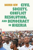Civil Society, Conflict Resolution, and Democracy in Nigeria by Darren Kew