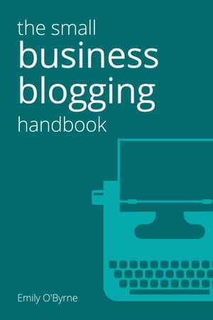 The Small Business Blogging Handbook by Emily O'Byrne