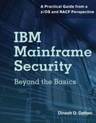 IBM Mainframe Security: Beyond the Basics-A Practical Guide from a z/OS and RACF Perspective by Dinesh D. Dattani