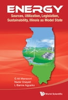 Energy: Sources, Utilization, Legislation, Sustainability, Illinois as Model State by G Ali Mansoori