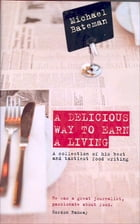 A Delicious Way to Earn a Living: A Collection of His Best and Tastiest Food Writing by Michael Bateman