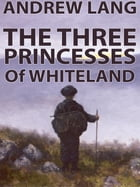 The Three Princesses Of Whiteland by Andrew Lang
