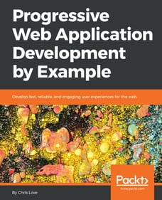 Progressive Web Application Development by Example: Develop fast, reliable, and engaging user…