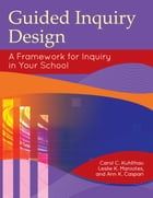 Guided Inquiry Design®: A Framework for Inquiry in Your School by Carol C. Kuhlthau