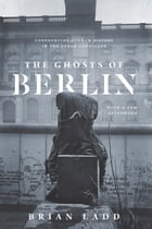 The Ghosts of Berlin: Confronting German History in the Urban Landscape by Brian Ladd