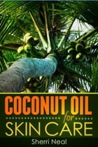 Coconut Oil For Skin Care: Coconut Oil Beauty Secrets and Tips by Sherri Neal