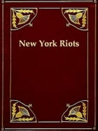 The Great Riots of New York 1712 to 1873: Including a Full and Complete Account of the Four Days' Draft Riot of 1863 by J. T. Headley