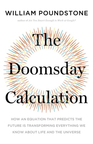 The Doomsday Calculation: How an Equation that Predicts the Future Is Transforming Everything We Know About Life and the Universe