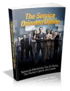 The Service Oriented Upline by Anonymous