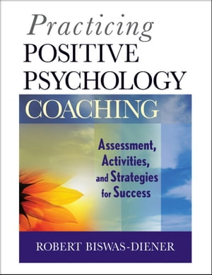 Practicing Positive Psychology Coaching Assessment,  Activities and Strategies for Success