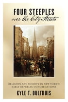 Four Steeples over the City Streets: Religion and Society in New York's Early Republic Congregations by Kyle T. Bulthuis